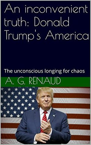 An inconvenient truth: Donald Trump's America: The unconscious longing for chaos