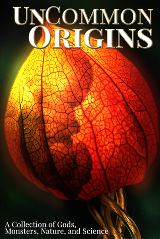 UnCommon Origins: A Collection of Gods, Monsters, Nature, and Science