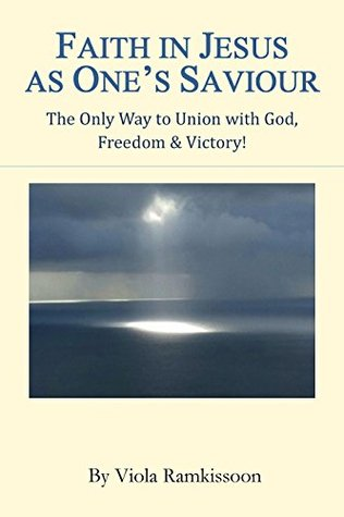 Faith in Jesus as One's Saviour: The Only Way to Union with God, Freedom & Victory!