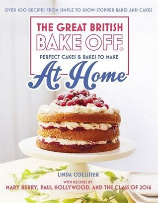Great British Bake Off - Perfect Cakes & Bakes To Make At Home: Over 100 recipes from simple to showstopping bakes and cakes