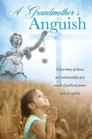 A Grandmother's Anguish: A true story of abuse and victimization as a result of political power and corruption