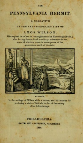 The Pennsylvania Hermit: A Narrative of the Extraordinary Life of Amos Wilson Who Expired in a Cave in the Neighborhood of Harrisburgh (Penn.) After Having Therein Lived in Solitary Retirement for the Space of Nineteen Years in Consequence of the