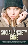 Social Anxiety: The Social Anxiety Cure: The Most Effective, Permanent Solution To Finally Overcome Social Anxiety And Shyness For Life (Overcome Shyness, Self Esteem, Social Anxiety)