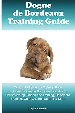 Dogue de Bordeaux Training Guide Dogue de Bordeaux Training Book Includes: Dogue de Bordeaux Socializing, Housetraining, Obedience Training, Behavioral Training, Cues & Commands and More