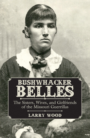 Bushwhacker Belles: The Sisters, Wives, and Girlfriends of the Missouri Guerrillas 978-1455621569 FB2 iBook EPUB por Larry Wood