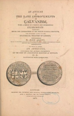 An Account of the Late Improvements in Galvanism: With a Series of Curious and Interesting Experiments Performed Before the Commissioners of the French National Institute, and Repeated Lately in the Anatomical Theatres of London