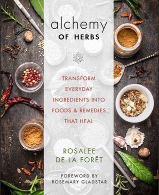Alchemy of Herbs: Transform Everyday Ingredients into Foods and Remedies That Heal, by Rosalee de la Foret