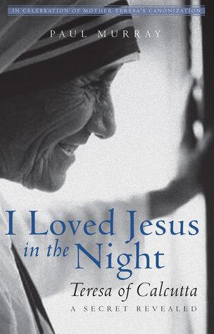 I Loved Jesus in the Night: Teresa of Calcutta—A Secret Revealed