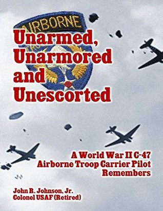 Unarmed, Unarmored and Unescorted: A World War 2 C-47 Airborne Troop Carrier Pilot Remembers