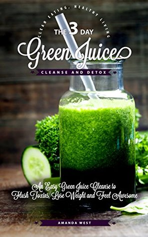 3-Day Green Juice Cleanse & Detox: An Easy Green Juice Cleanse to Flush Toxins, Lose Weight and Feel Awesome