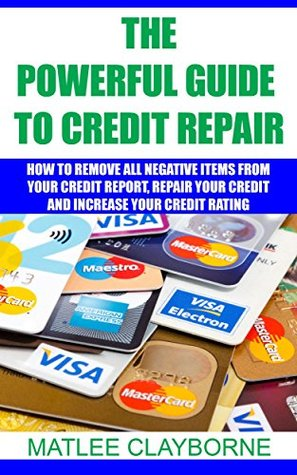 The Powerful Guide To Credit Repair: How To Remove All Negative Items From Your Credit Report, Repair Your Credit And Increase Your Credit Rating