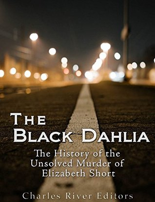 The Black Dahlia Case: The History of the Unsolved Murder of Elizabeth Short