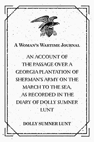 A Woman's Wartime Journal : An account of the passage over a Georgia plantation of Sherman's army on the march to the sea, as recorded in the diary of Dolly Sumner Lunt