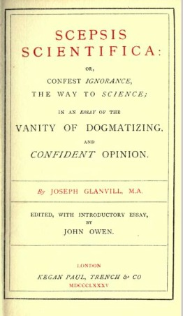 Scepsis Scientifica: Or, Confest Ignorance, the Way to Science; In an Essay of the Vanity of Dogmatizing and Confident Opinion