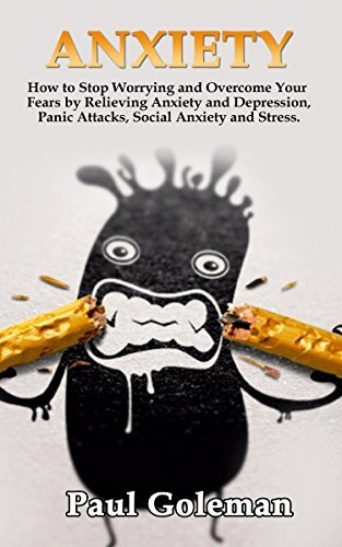Anxiety: How to Stop Worrying and Overcome Your Fears by Relieving Anxiety and Depression, Panic Attacks, Social Anxiety and Stress. (Anxiety and Phobia Workbook Book 1)