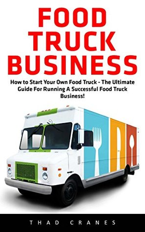 Food Truck Business: How to Start Your Own Food Truck - The Ultimate Guide For Running A Successful Food Truck Business!