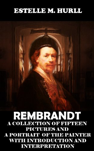 Masterpieces of Art REMBRANDT: A Collection Of Fifteen Pictures and a Portrait of the Painter with Introduction and Interpretation (Annotated Rembrandt's Bibliography)