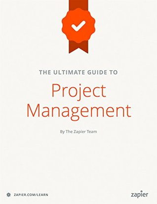 The Ultimate Guide to Project Management: Learn everything you need to successfully manage projects and get them done (Zapier App Guides Book 6)