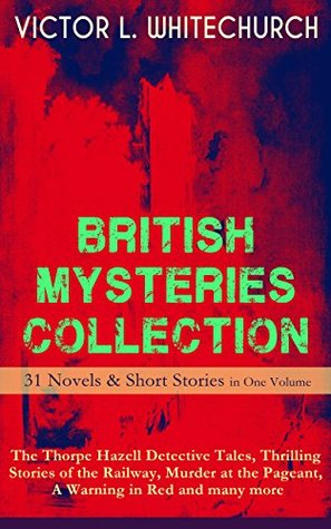 BRITISH MYSTERIES COLLECTION - 31 Novels & Short Stories in One Volume: The Thorpe Hazell Detective Tales, Thrilling Stories of the Railway, Murder at ... Other Thrilling Tales On and Off the Rails