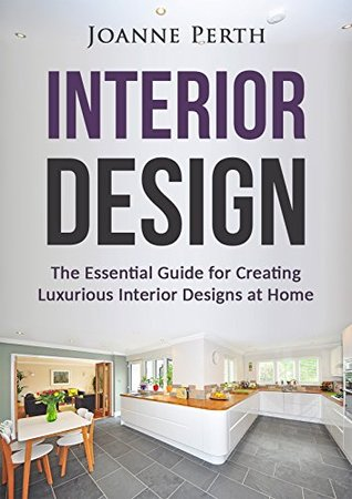 Interior Design: The Essential Guide for Creating Luxurious Interior Designs at Home