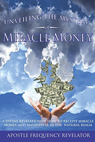Unveiling The mystery Of Miracle Money: A Divine Revelation Of How To Receive Miracle Money And Practically Demonstrate Its Manifestation In The Natural Realm