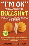 """""""I'm OK"""" - And All The Other BULLSH#T We Keep Telling Ourselv... by Simeon Lindstrom"""