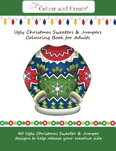 Colour and Create: Ugly Christmas Sweaters & Jumpers Coloring Book for Adults: 40 Ugly Christmas Sweater & Jumper designs to help release your creative side.