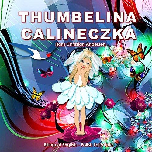 Calineczka. Thumbelina. Hans Christian Andersen. Bilingual English - Polish Fairy Tale: Dual Language Illustrated Book for Children