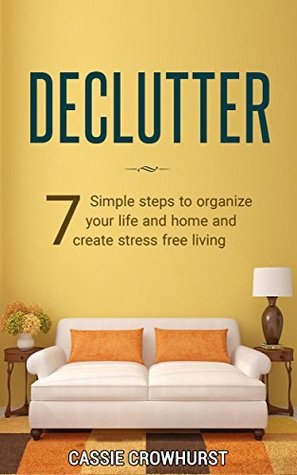 Declutter: 7 Simple Steps To Organize Your Life And Home And Create Stress Free Living
