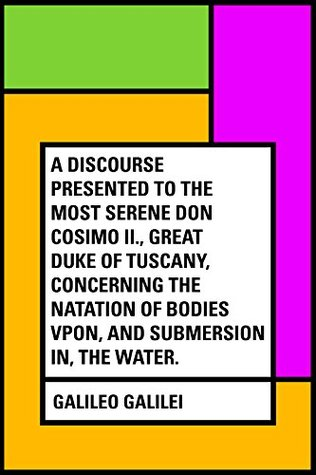 A Discourse Presented to the Most Serene Don Cosimo II., Great Duke of Tuscany, Concerning the Natation of Bodies Vpon, and Submersion In, the Water.