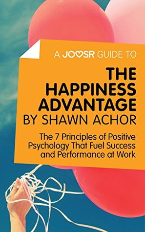 A Joosr Guide to... The Happiness Advantage by Shawn Achor: The 7 Principles of Positive Psychology That Fuel Success and Performance at Work