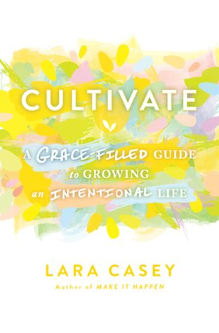Ebook Cultivate: A Grace-Filled Guide to Growing an Intentional Life by Lara Casey PDF!