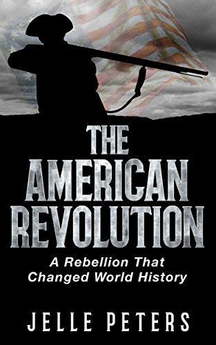 The American Revolution: A Rebellion That Changed World History (Thirteen Colonies, Revolutionary War, Yorktown, Constitutional Convention, Alexander Hamilton, James Madison, Federalists)