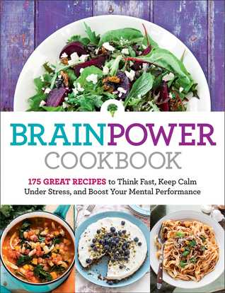 Brain Power Cookbook: 175 Great Recipes to Stimulate Your Mind, Improve Your Mood, and Enhance Your Memory