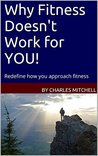 Why Fitness Doesn't Work for YOU!: Redefine how you approach fitness