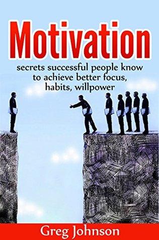 Motivation: Secrets successful people know to achieve better focus, habits, willpower PLUS 2 FREE BOOKS!