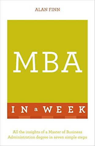 Ebook MBA In A Week: All The Insights OF A Master Of Business Administration Degree In Seven Simple Steps by Alan Finn PDF!