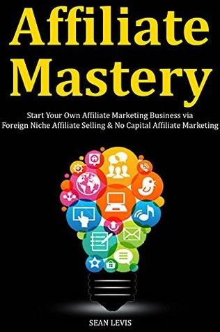Affiliate Mastery: Start Your Own Affiliate Marketing Business via Foreign Niche Affiliate Selling & No Capital Affiliate Marketing