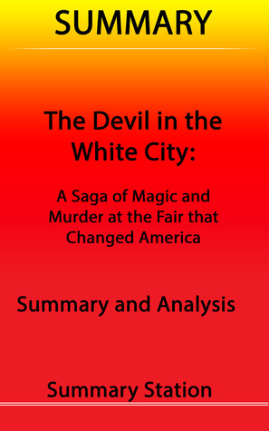 The Devil in the White City: A Saga of Magic and Murder at the Fair that Changed America   Summary