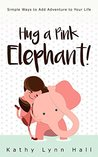 Hug a Pink Elephant: Simple Ways to Add Adventure To Your Life