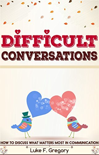Difficult Conversations: How To Discuss What Matters Most in Communication (Difficult Conversations at Work, Crucial Conversations, Meaningful Communication, ... Skills) (Difficult People Book 2)
