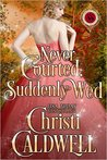Never Courted, Suddenly Wed by Christi Caldwell