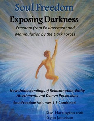Soul Freedom - Exposing Darkness - Freedom from Enslavement and Manipulation by the Dark Forces: New Understandings of Reincarnation, Entity Attachments and Demon Possessions - Volumes 1-3 Combined