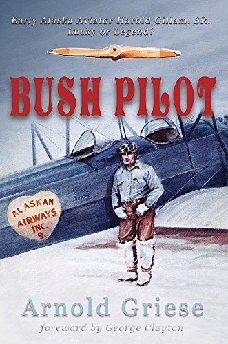 Bush Pilot: Early Alaska Aviator Harold Gillam, Sr. Lucky or Legend?