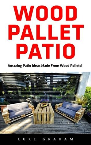 Wood Pallet Patio: For Beginners! - 30 Amazing and Modern Wood Pallets Projects To Decorate Your Garden And Home!