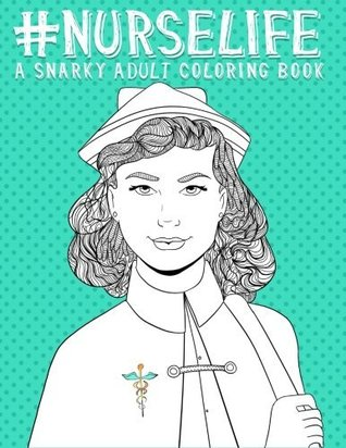 Nurse Life: A Snarky Adult Coloring Book for Grown-Ups: Funny Adult Coloring Books for Nurses & Nursing School Graduation Gifts & Nurse Gifts & Nursing School Gifts & Humorous Coloring Books