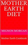 Mother Earth Diet: Mother Earth Cookbook