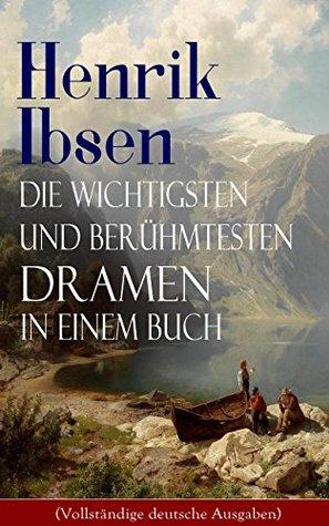 Die wichtigsten und berühmtesten Dramen in einem Buch (Vollständige deutsche Ausgaben): Der Volksfeind + Peer Gynt + Hedda Gabler + Die Wildente ... + Wenn wir Toten erwachen