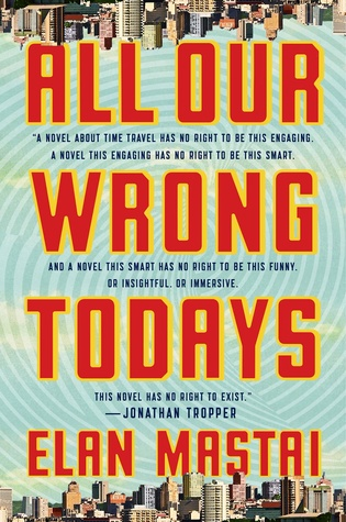 All Our Wrong Todays - Elan Mastai