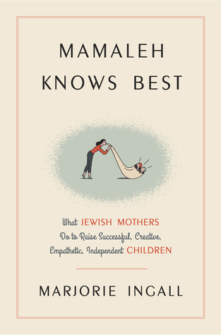 Mamaleh Knows Best: What Jewish Mothers Do to Raise Successful, Creative, Empathetic, Independent Children